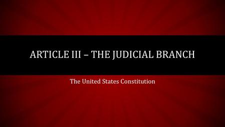 The United States Constitution ARTICLE III – THE JUDICIAL BRANCH.