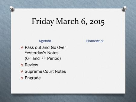 Friday March 6, 2015 Agenda Homework O Pass out and Go Over Yesterday's Notes (6 th and 7 th Period) O Review O Supreme Court Notes O Engrade.