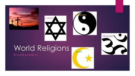 World Religions BY: KATE & KATELYN Judaism Christianity Buddhism Hinduism Islam.