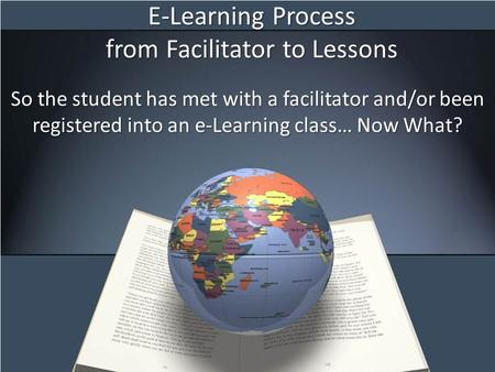 E-Learning Process from Facilitator to Lessons So the student has met with a facilitator and/or been registered into an e-Learning class… Now What?