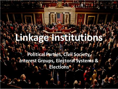 Linkage Institutions Political Parties, Civil Society, Interest Groups, Electoral Systems & Elections.