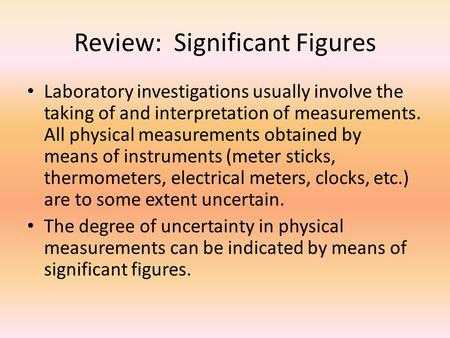 Review: Significant Figures Laboratory investigations usually involve the taking of and interpretation of measurements. All physical measurements obtained.