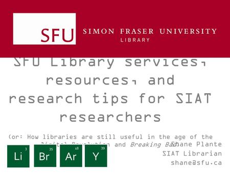 SFU Library services, resources, and research tips for SIAT researchers (or: How libraries are still useful in the age of the Digital Revolution and Breaking.