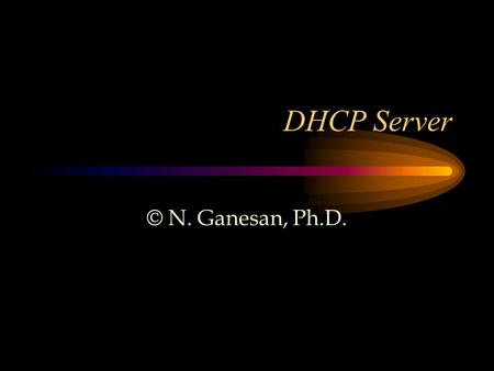 DHCP Server © N. Ganesan, Ph.D.. Reference DHCP Server Issues or leases dynamic IP addresses to clients in a network The lease can be subject to various.