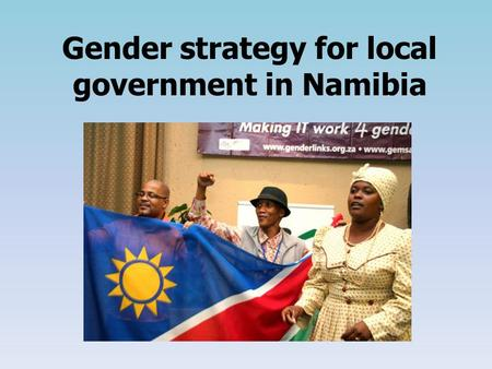 Gender strategy for local government in Namibia. The aim of a gender strategy To effect government commitments to gender equality at the local level.