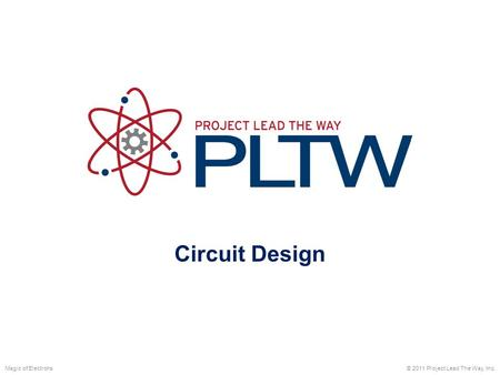 Circuit Design Magic of Electrons © 2011 Project Lead The Way, Inc.