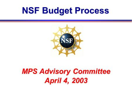 NSF Budget Process MPS Advisory Committee April 4, 2003.