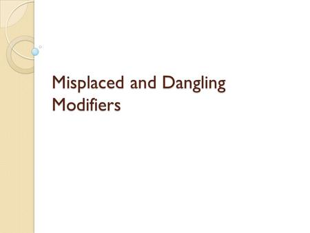 Misplaced and Dangling Modifiers. Misplaced Modifiers Modifier ◦ Describes, clarifies, or gives more detail about other words in a sentence ◦ Can be a.