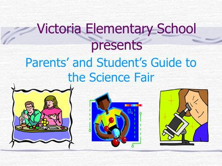 Victoria Elementary School presents Parents' and Student's Guide to the Science Fair.