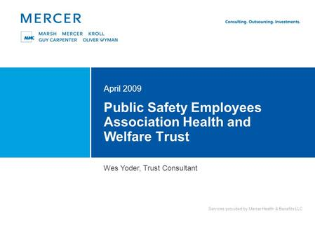Services provided by Mercer Health & Benefits LLC Public Safety Employees Association Health and Welfare Trust April 2009 Wes Yoder, Trust Consultant.