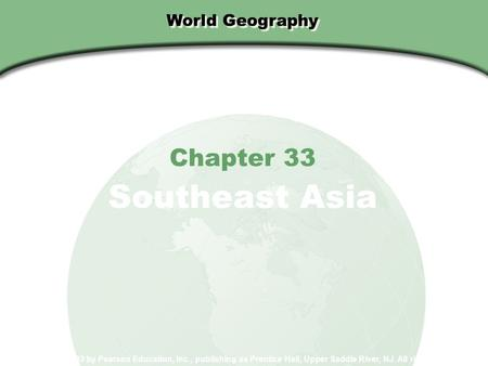 World Geography Chapter 33 Southeast Asia Copyright © 2003 by Pearson Education, Inc., publishing as Prentice Hall, Upper Saddle River, NJ. All rights.
