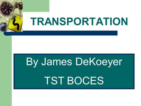 TRANSPORTATION By James DeKoeyer TST BOCES. TRANSPORTATION Transport: a means of traveling, or of carrying people or goods, from one place to another.