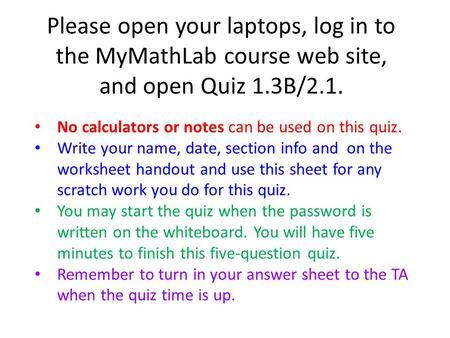 Please open your laptops, log in to the MyMathLab course web site, and open Quiz 1.3B/2.1. No calculators or notes can be used on this quiz. Write your.