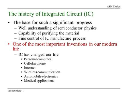 ASIC Design Introduction - 1 The history of Integrated Circuit (IC) The base for such a significant progress –Well understanding of semiconductor physics.