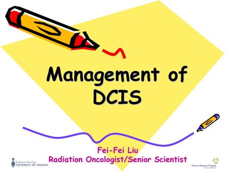 Management of DCIS Fei-Fei Liu Radiation Oncologist/Senior Scientist.