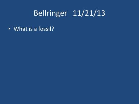 Bellringer 11/21/13 What is a fossil?.