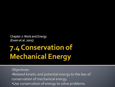 Chapter 7: Work and Energy (Ewen et al. 2005) Objectives: Related kinetic and potential energy to the law of conservation of mechanical energy. Related.
