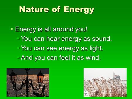 Nature of Energy EEEEnergy is all around you! YYYYou can hear energy as sound. YYYYou can see energy as light. AAAAnd you can feel it.