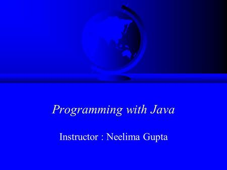 Programming with Java Instructor : Neelima Gupta.