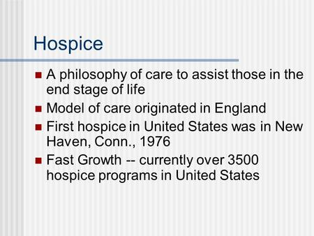 Hospice A philosophy of care to assist those in the end stage of life Model of care originated in England First hospice in United States was in New Haven,
