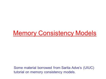 Memory Consistency Models Some material borrowed from Sarita Adve's (UIUC) tutorial on memory consistency models.