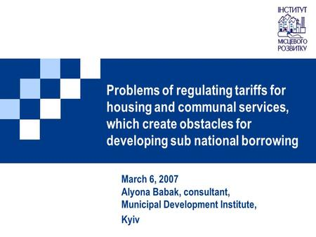 Problems of regulating tariffs for housing and communal services, which create obstacles for developing sub national borrowing March 6, 2007 Alyona Babak,