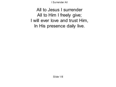 I Surrender All All to Jesus I surrender All to Him I freely give; I will ever love and trust Him, In His presence daily live. Slide 1/8.