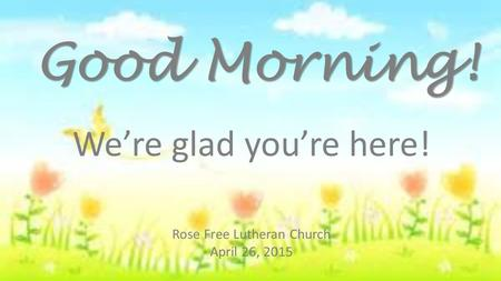 Rose Free Lutheran Church April 26, 2015 Good Morning! We're glad you're here!