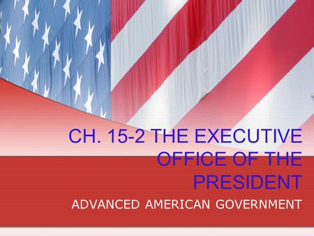 CH. 15-2 THE EXECUTIVE OFFICE OF THE PRESIDENT ADVANCED AMERICAN GOVERNMENT.