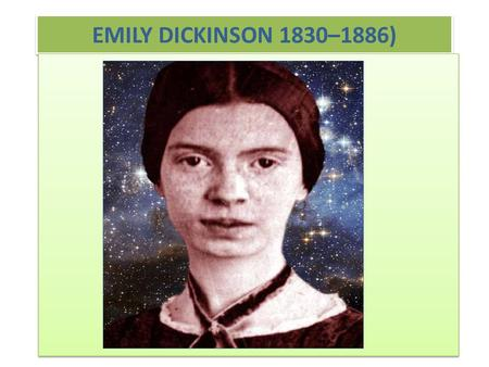 EMILY DICKINSON 1830–1886). HER LIFE Emily Dickinson was born in Amherst, Massachusetts, in 1830. Throughout her life, she seldom left her house. The.