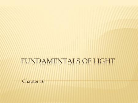 Chapter 16.  Ray Model of Light- Light is represented as a ray that travels in a straight line.