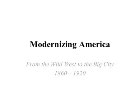 Modernizing America From the Wild West to the Big City 1860 – 1920.