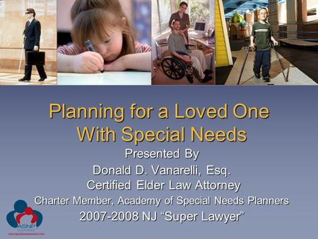 Planning for a Loved One With Special Needs Presented By Donald D. Vanarelli, Esq. Certified Elder Law Attorney Charter Member, Academy of Special Needs.