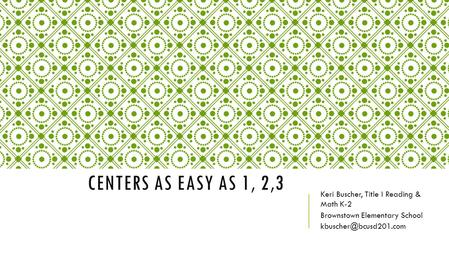 CENTERS AS EASY AS 1, 2,3 Keri Buscher, Title I Reading & Math K-2 Brownstown Elementary School