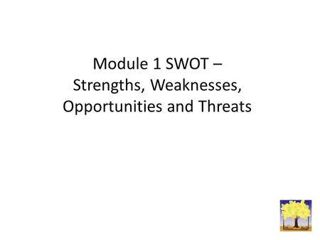 Module 1 SWOT – Strengths, Weaknesses, Opportunities and Threats.