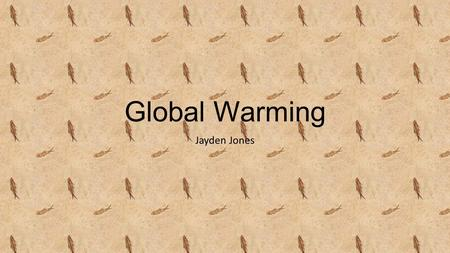 Global Warming Jayden Jones. Global warming is the term used to describe a gradual increase in the average temperature of the Earth's atmosphere and its.