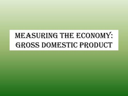 Measuring the Economy: Gross Domestic Product