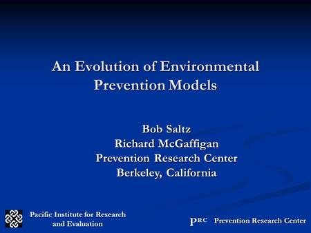 An Evolution of Environmental Prevention Models Bob Saltz Richard McGaffigan Prevention Research Center Berkeley, California Pacific Institute for Research.