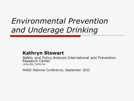 Environmental Prevention and Underage Drinking Kathryn Stewart Safety and Policy Analysis International and Prevention Research Center Lafayette, California.
