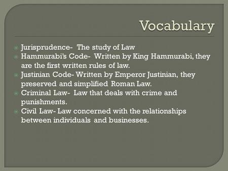  Jurisprudence- The study of Law  Hammurabi's Code- Written by King Hammurabi, they are the first written rules of law.  Justinian Code- Written by.