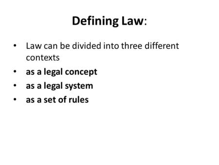 Defining Law: Law can be divided into three different contexts as a legal concept as a legal system as a set of rules.