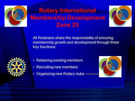 Rotary International Membership Development Zone 25 All Rotarians share the responsibility of ensuring membership growth and development through three.