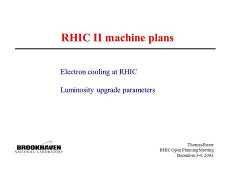 Thomas Roser RHIC Open Planning Meeting December 3-4, 2003 RHIC II machine plans Electron cooling at RHIC Luminosity upgrade parameters.