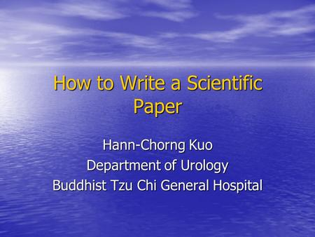 How to Write a Scientific Paper Hann-Chorng Kuo Department of Urology Buddhist Tzu Chi General Hospital.