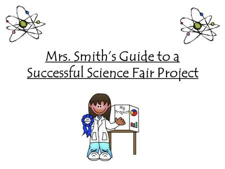 Mrs. Smith's Guide to a Successful Science Fair Project.