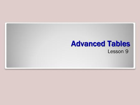 Advanced Tables Lesson 9. Objectives Creating a Custom Table When a table template doesn't suit your needs, you can create a custom table in Design view.