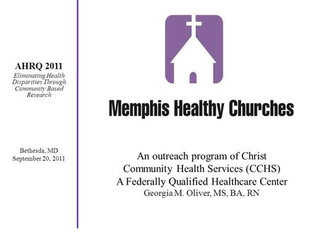 An outreach program of Christ Community Health Services (CCHS) A Federally Qualified Healthcare Center Georgia M. Oliver, MS, BA, RN AHRQ 2011 Eliminating.