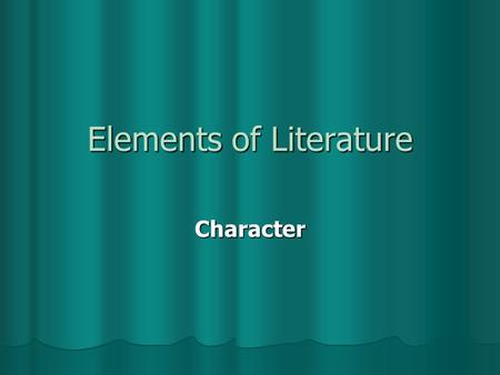 Elements of Literature Character Character An animal or person who takes part in the action of a literary work. An animal or person who takes part in.