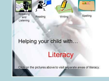 Helping your child with… Literacy Click on the pictures above to visit separate areas of literacy. Speaking and Listening ReadingWriting Spelling.