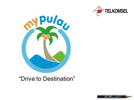 """Drive to Destination"". Confidential & Proprietary What is MyPulau ? MyPulau is  A online portal where users can organize their life & consolidate their."
